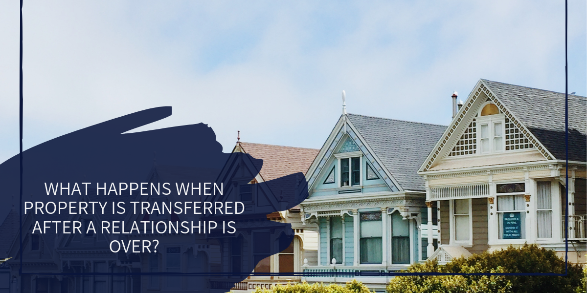 Transfer: What Happens to Property When a Relationship Breaks Down?
